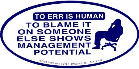 To err is human; To blame it on someone else show management potential