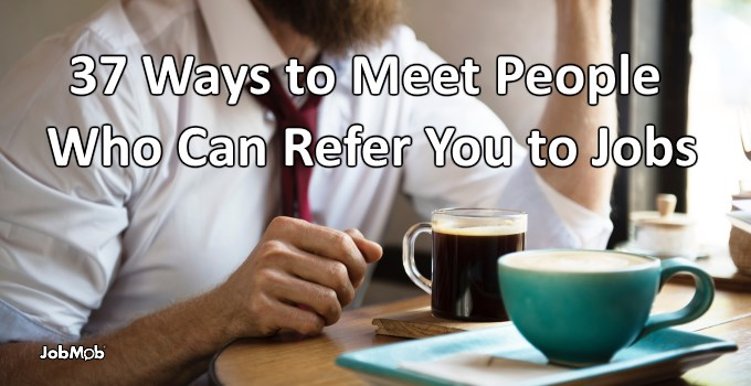 37 Ways to Meet People Who Can Refer You to Jobs